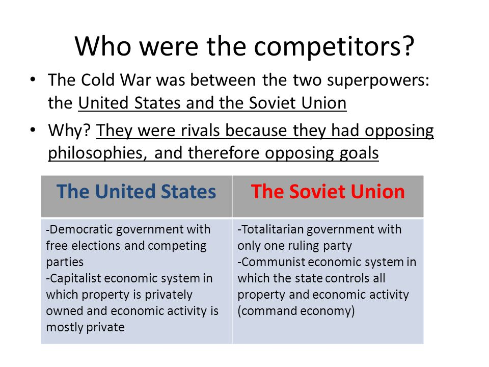 Who were the competitors? The Cold War was between the two superpowers: the United States and the Soviet Union Why? They were rivals because they had