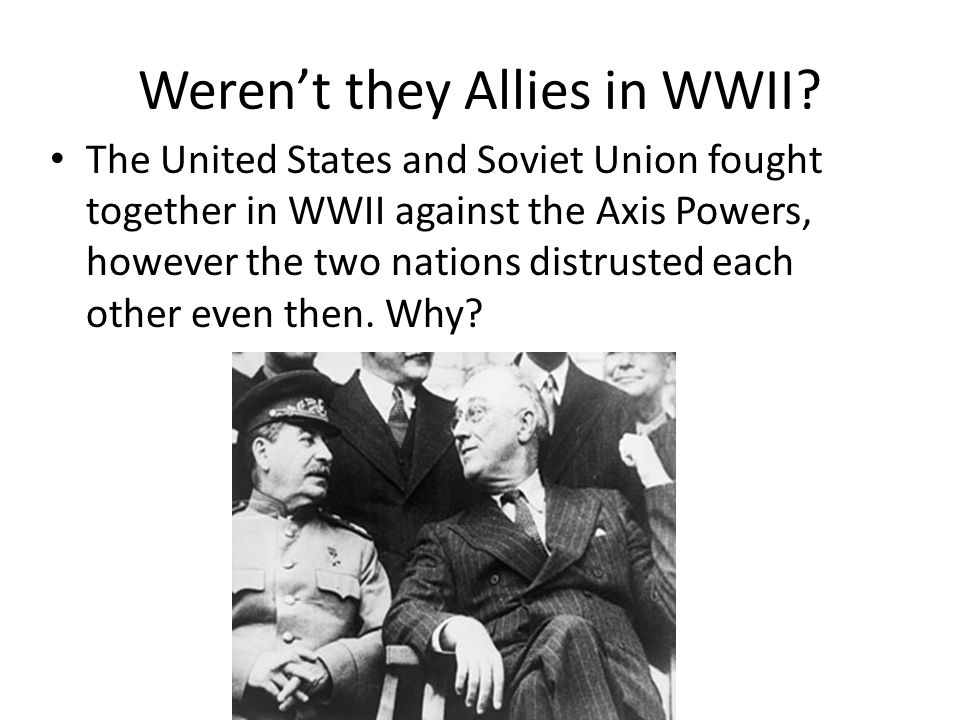 Weren't they Allies in WWII? The United States and Soviet Union fought together in WWII against the Axis Powers, however the two nations distrusted ea