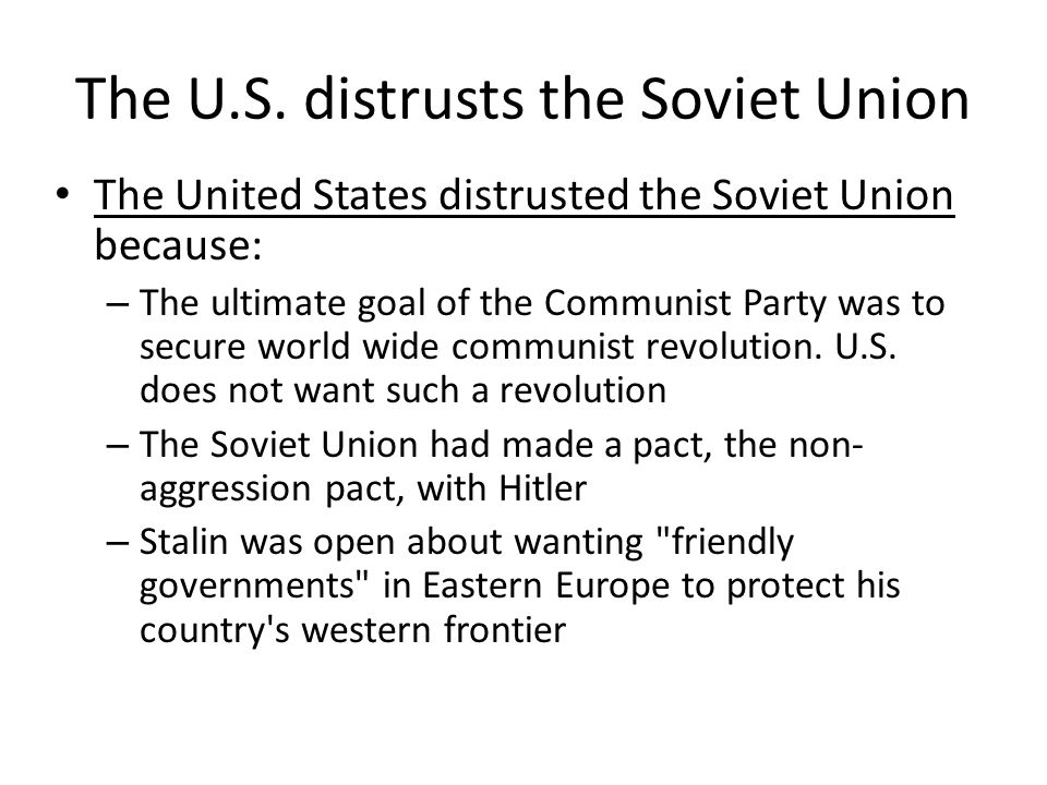 The U.S. distrusts the Soviet Union The United States distrusted the Soviet Union because: – The ultimate goal of the Communist Party was to secure wo