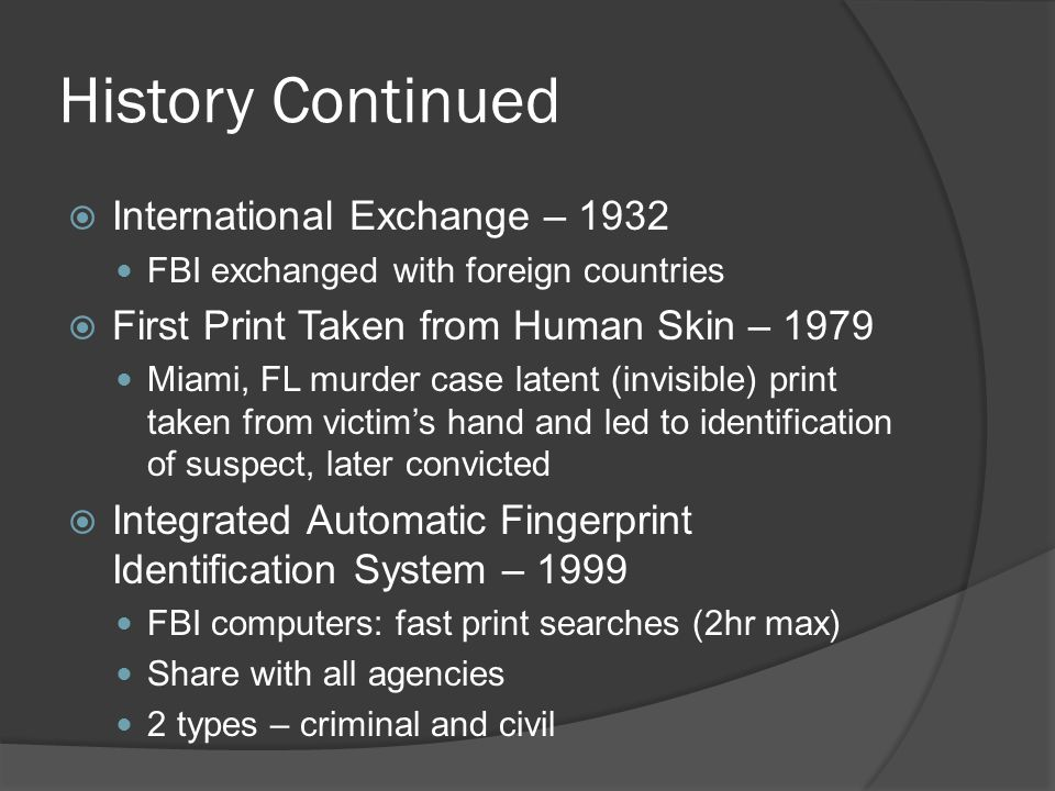 History Continued  International Exchange – 1932 FBI exchanged with foreign countries  First Print Taken from Human Skin – 1979 Miami, FL murder case latent (invisible) print taken from victim's hand and led to identification of suspect, later convicted  Integrated Automatic Fingerprint Identification System – 1999 FBI computers: fast print searches (2hr max) Share with all agencies 2 types – criminal and civil