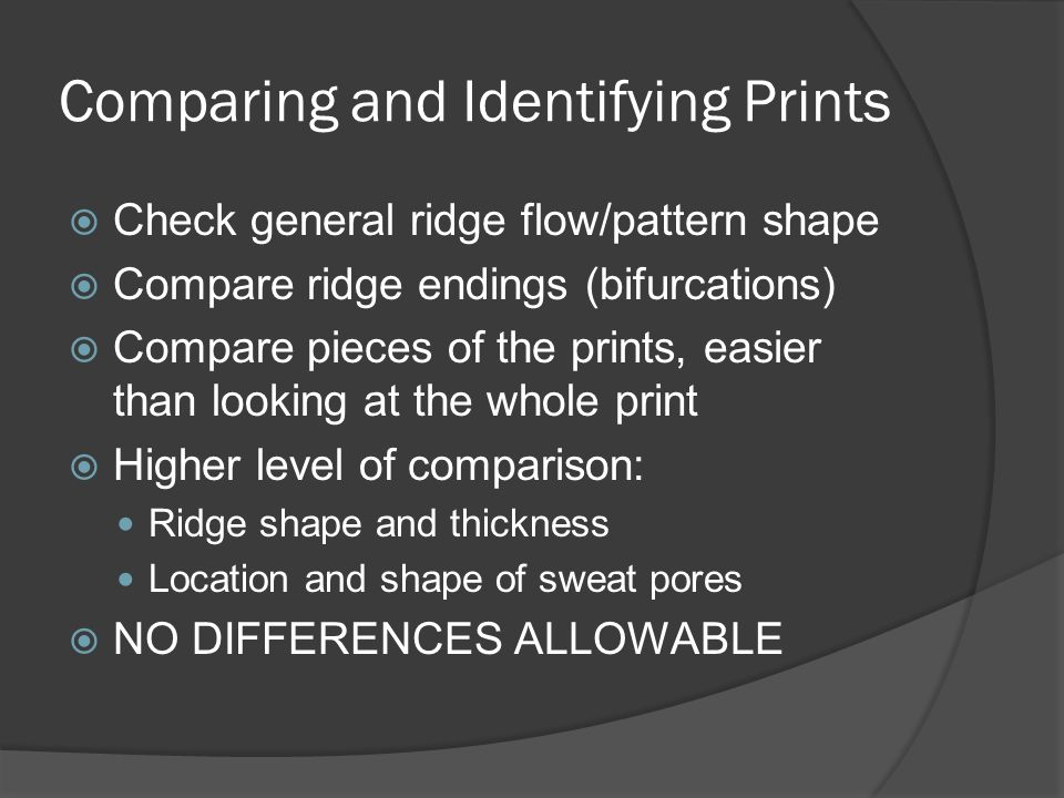 Comparing and Identifying Prints  Check general ridge flow/pattern shape  Compare ridge endings (bifurcations)  Compare pieces of the prints, easier than looking at the whole print  Higher level of comparison: Ridge shape and thickness Location and shape of sweat pores  NO DIFFERENCES ALLOWABLE