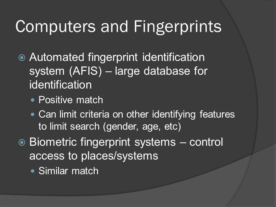 Computers and Fingerprints  Automated fingerprint identification system (AFIS) – large database for identification Positive match Can limit criteria on other identifying features to limit search (gender, age, etc)  Biometric fingerprint systems – control access to places/systems Similar match