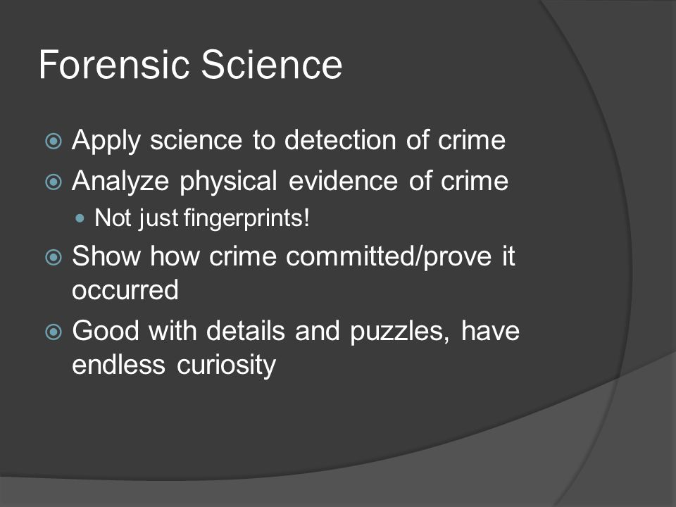 Forensic Science  Apply science to detection of crime  Analyze physical evidence of crime Not just fingerprints!  Show how crime committed/prove it