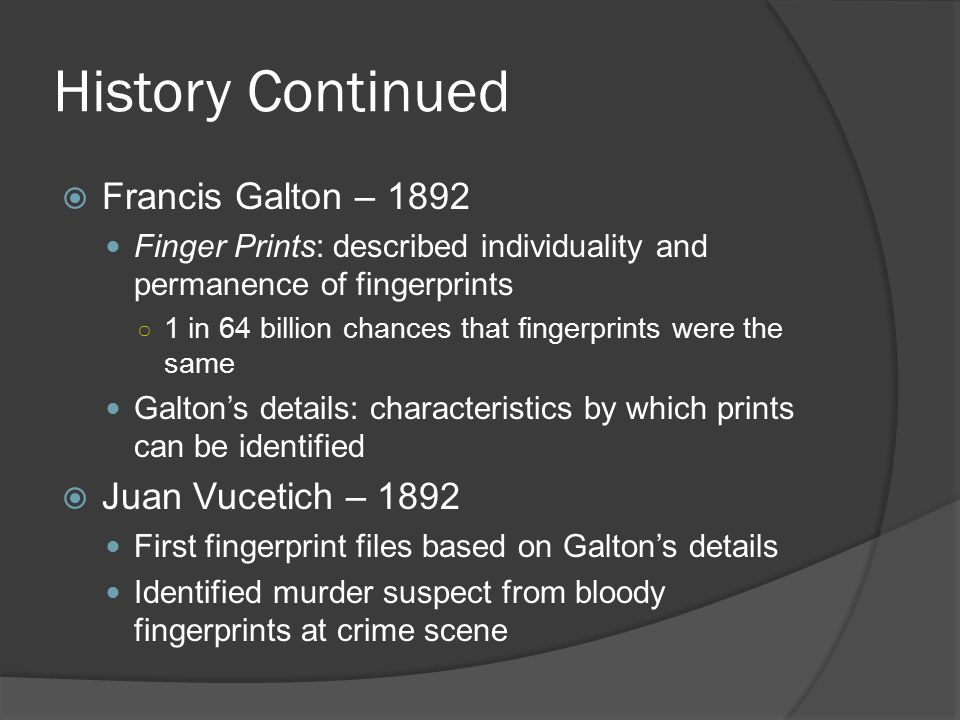 History Continued  Henry System – 1901 England's system for non-computerized fingerprint files  First Uses in US – 1902/1903 NY Civil Service Commission began fingerprinting job applicants NY State Prison System – first agency in US to regularly use fingerprints to identify criminals