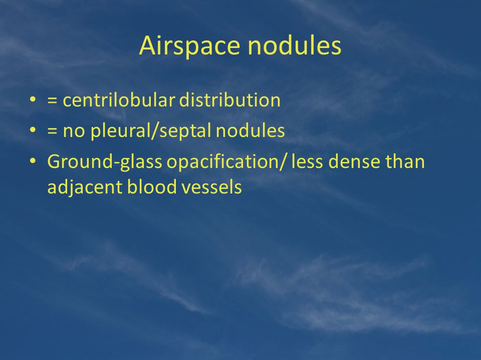 Airspace nodules = centrilobular distribution = no pleural/septal nodules Ground-glass opacification/ less dense than adjacent blood vessels
