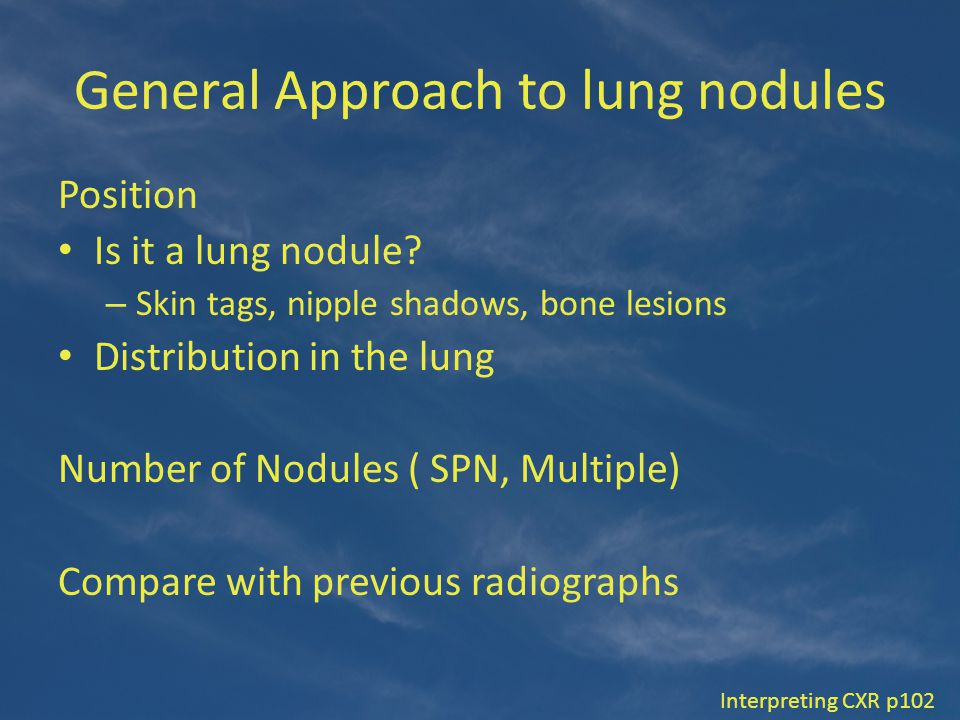 General Approach to lung nodules Position Is it a lung nodule? – Skin tags, nipple shadows, bone lesions Distribution in the lung Number of Nodules (