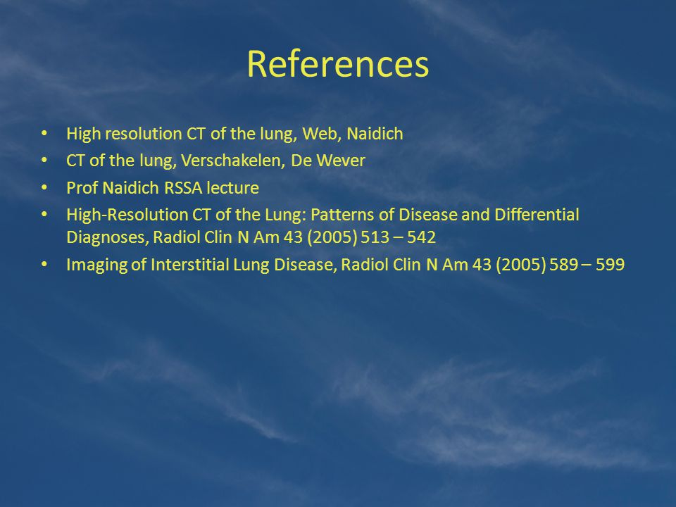 References High resolution CT of the lung, Web, Naidich CT of the lung, Verschakelen, De Wever Prof Naidich RSSA lecture High-Resolution CT of the Lun