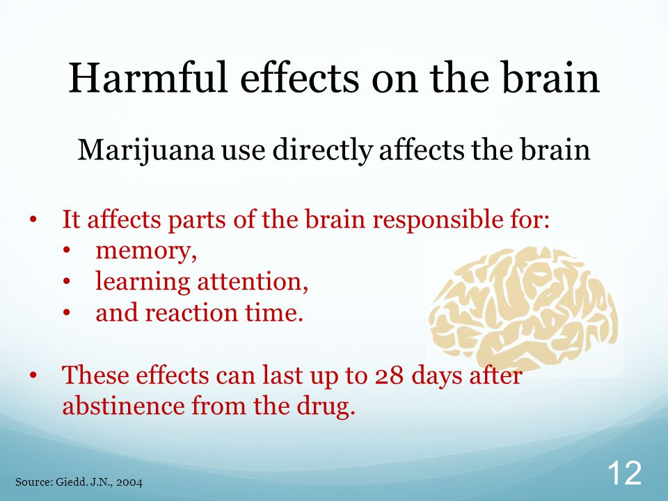 Harmful effects on the brain Marijuana use directly affects the brain It affects parts of the brain responsible for: memory, learning attention, and r