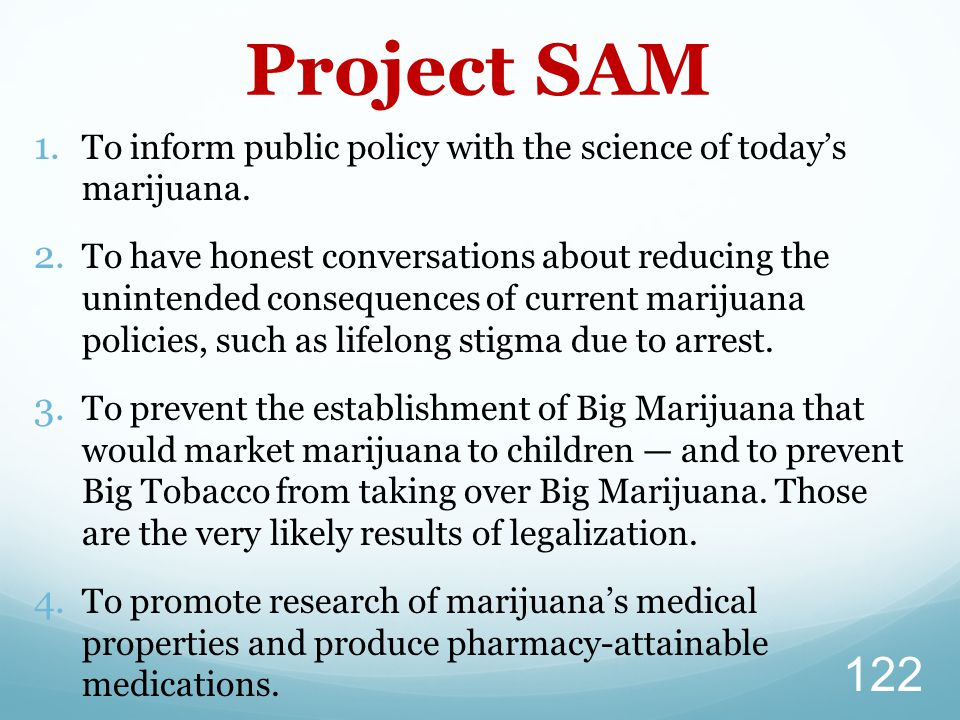 1. To inform public policy with the science of today's marijuana. 2. To have honest conversations about reducing the unintended consequences of curren