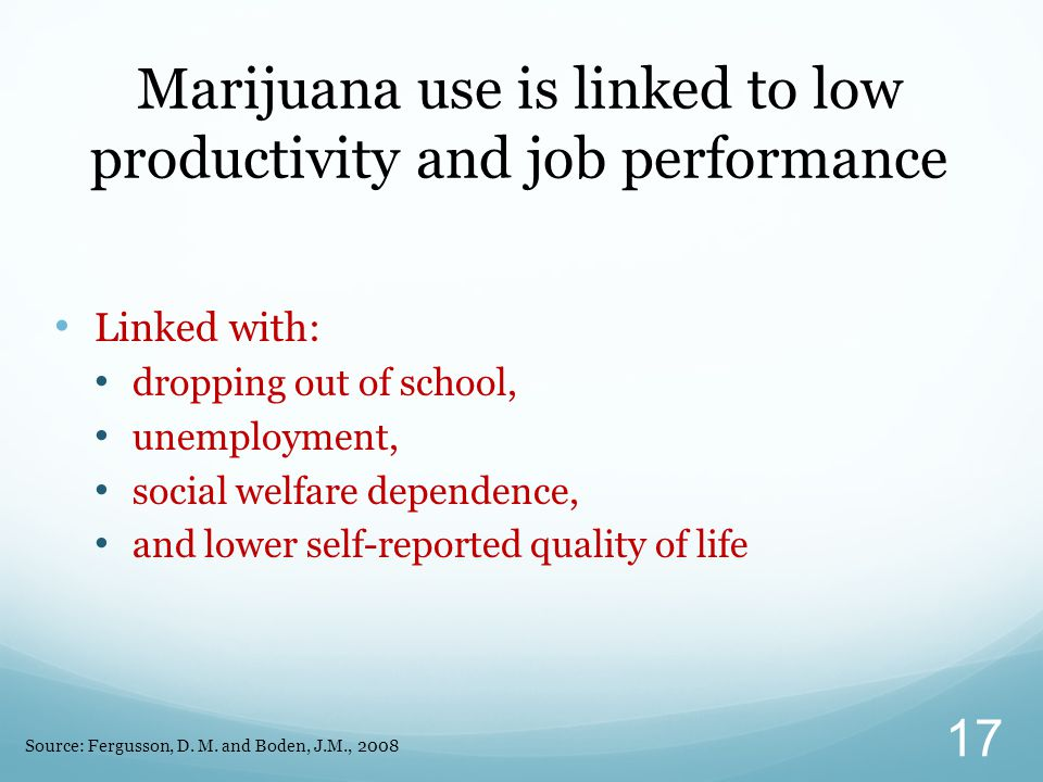 Linked with: dropping out of school, unemployment, social welfare dependence, and lower self-reported quality of life Marijuana use is linked to low p