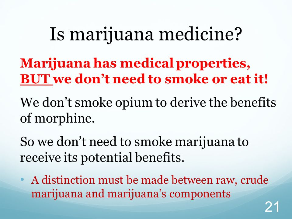 Marijuana has medical properties, BUT we don't need to smoke or eat it! We don't smoke opium to derive the benefits of morphine. So we don't need to s