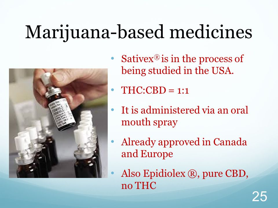 Sativex ® is in the process of being studied in the USA. THC:CBD = 1:1 It is administered via an oral mouth spray Already approved in Canada and Europ