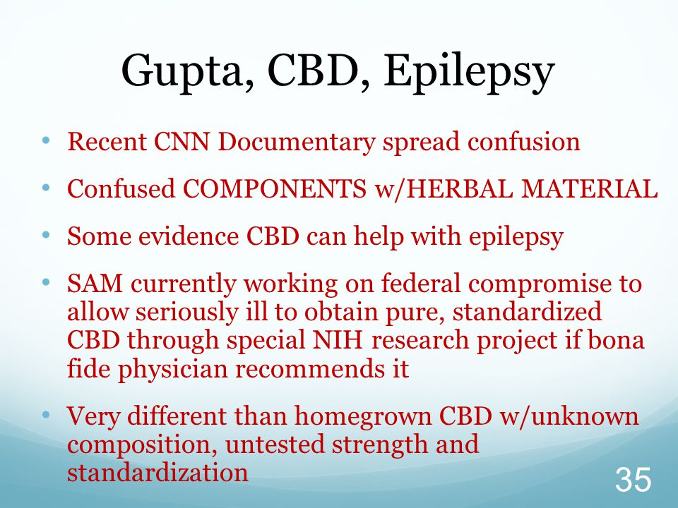Recent CNN Documentary spread confusion Confused COMPONENTS w/HERBAL MATERIAL Some evidence CBD can help with epilepsy SAM currently working on federa