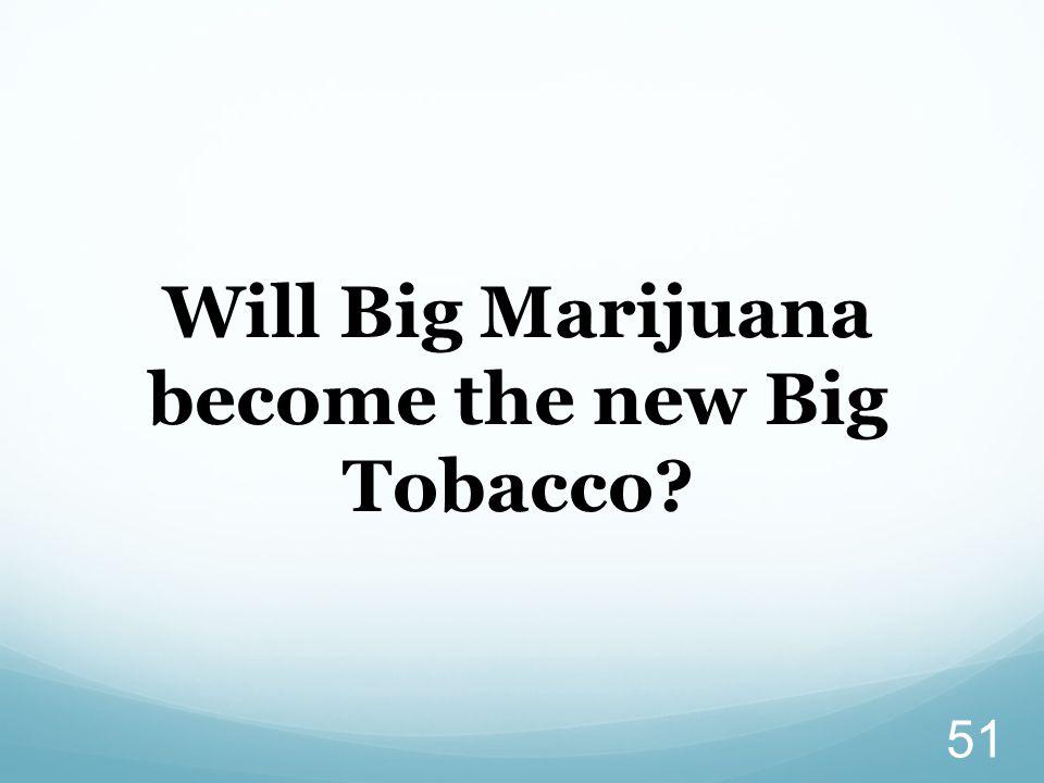 51 Will Big Marijuana become the new Big Tobacco?