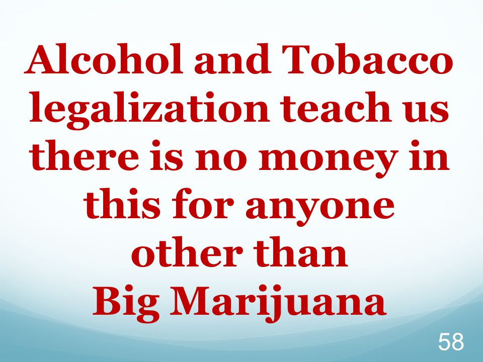 58 Alcohol and Tobacco legalization teach us there is no money in this for anyone other than Big Marijuana