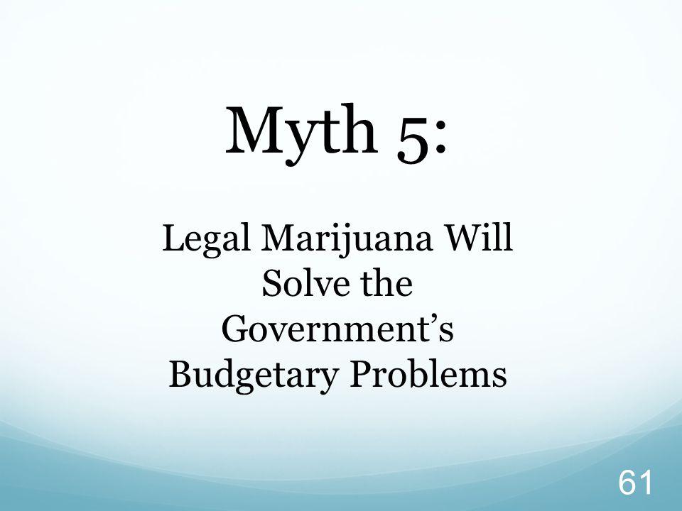 61 Myth 5: Legal Marijuana Will Solve the Government's Budgetary Problems