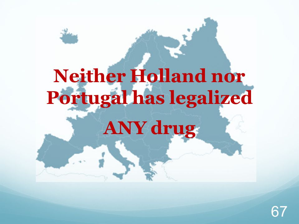 Neither Holland nor Portugal has legalized ANY drug 67