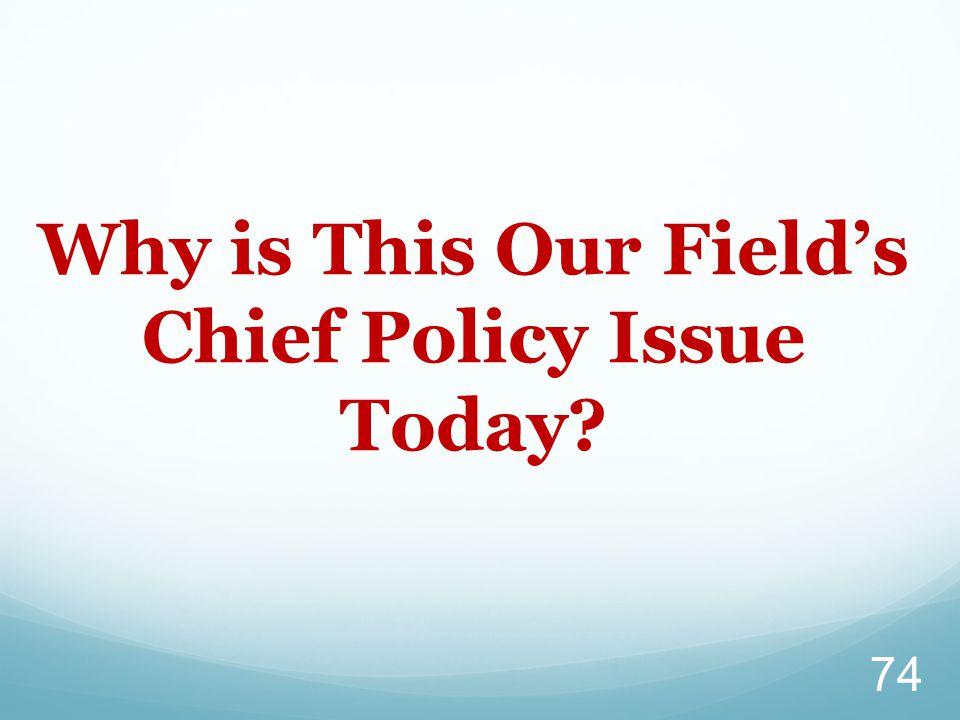 Why is This Our Field's Chief Policy Issue Today? 74