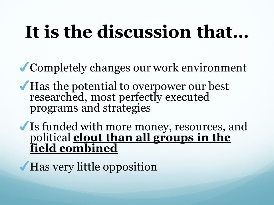 It is the discussion that… ✔ Completely changes our work environment ✔ Has the potential to overpower our best researched, most perfectly executed pro
