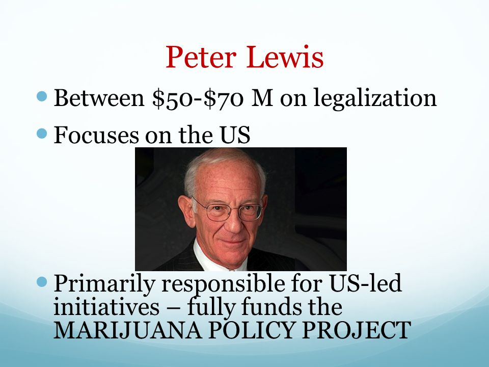 Peter Lewis Between $50-$70 M on legalization Focuses on the US Primarily responsible for US-led initiatives – fully funds the MARIJUANA POLICY PROJEC