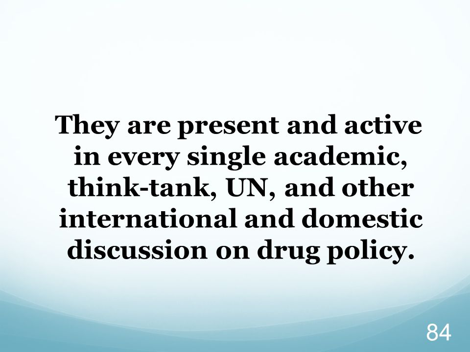 They are present and active in every single academic, think-tank, UN, and other international and domestic discussion on drug policy. 84
