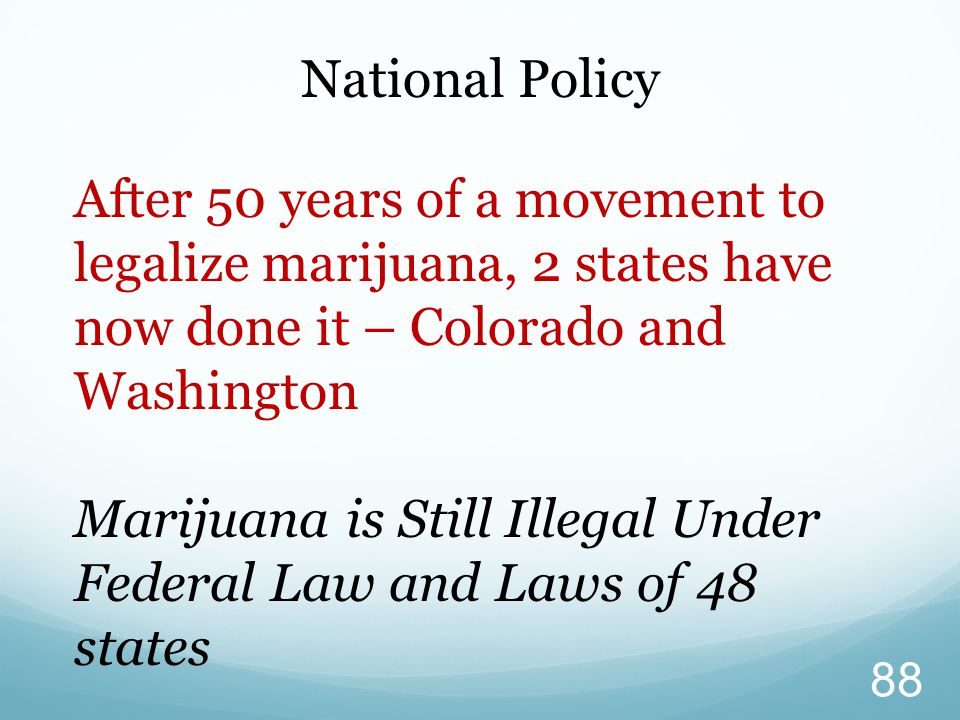 National Policy After 50 years of a movement to legalize marijuana, 2 states have now done it – Colorado and Washington Marijuana is Still Illegal Und