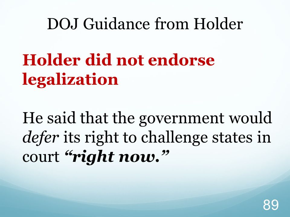 """DOJ Guidance from Holder Holder did not endorse legalization He said that the government would defer its right to challenge states in court """"right now"""