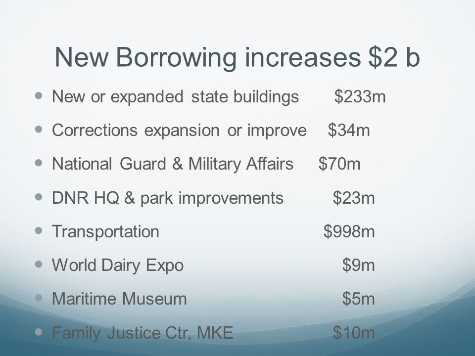 New Borrowing increases $2 b New or expanded state buildings $233m Corrections expansion or improve $34m National Guard & Military Affairs $70m DNR HQ & park improvements $23m Transportation $998m World Dairy Expo $9m Maritime Museum $5m Family Justice Ctr, MKE $10m UW buildings & improvements $703m