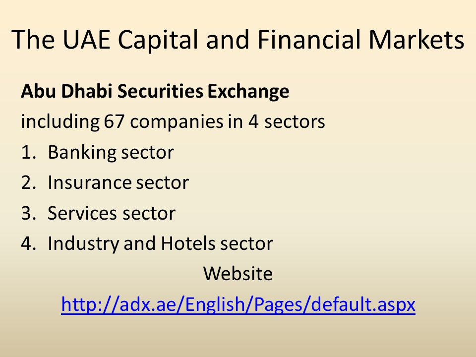 The UAE Capital and Financial Markets Abu Dhabi Securities Exchange including 67 companies in 4 sectors 1.Banking sector 2.Insurance sector 3.Services sector 4.Industry and Hotels sector Website http://adx.ae/English/Pages/default.aspx