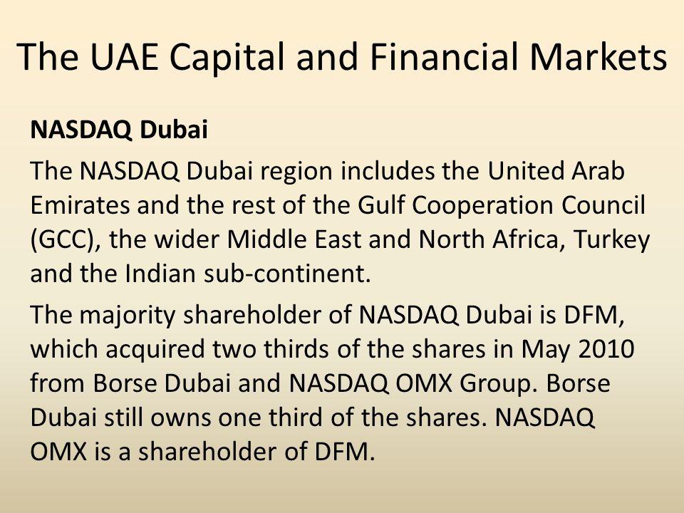 The UAE Capital and Financial Markets NASDAQ Dubai The NASDAQ Dubai region includes the United Arab Emirates and the rest of the Gulf Cooperation Coun