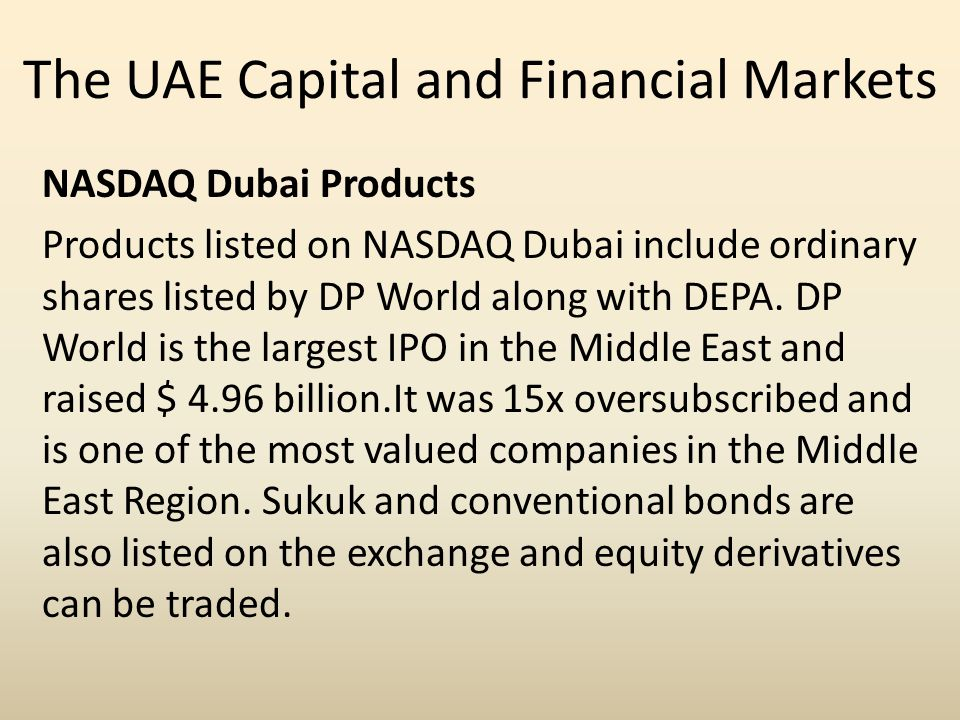 The UAE Capital and Financial Markets NASDAQ Dubai Products Products listed on NASDAQ Dubai include ordinary shares listed by DP World along with DEPA