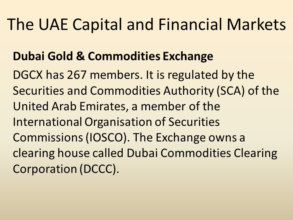 The UAE Capital and Financial Markets Dubai Gold & Commodities Exchange DGCX has 267 members. It is regulated by the Securities and Commodities Author