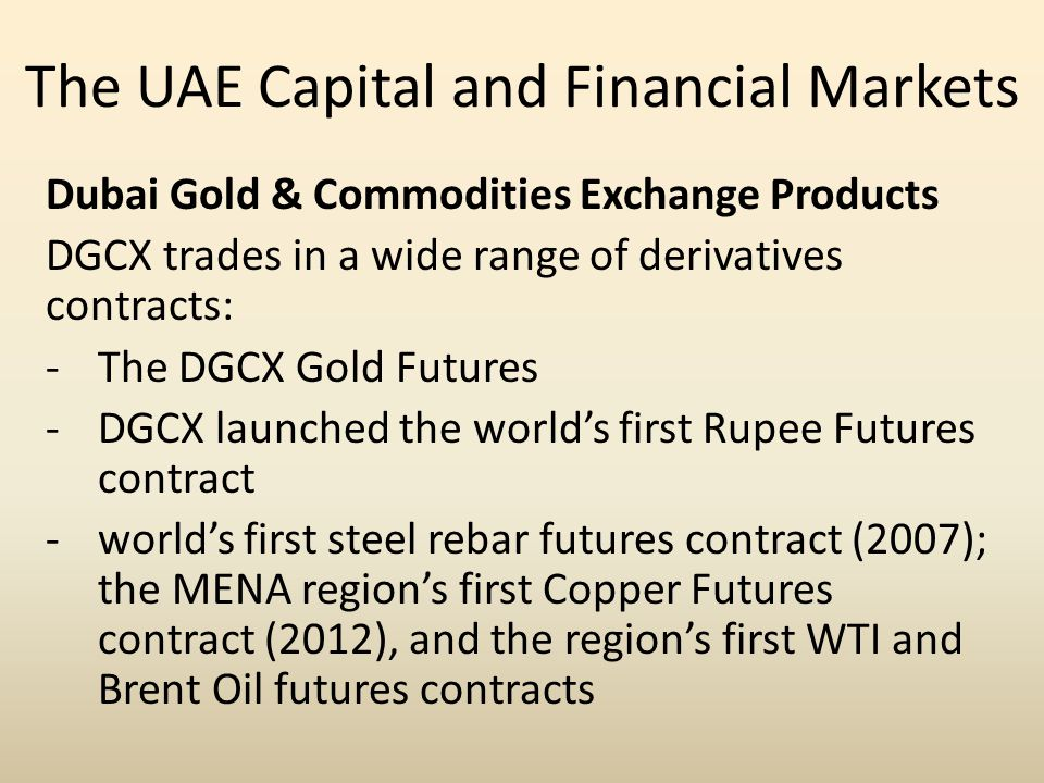 The UAE Capital and Financial Markets Dubai Gold & Commodities Exchange Products DGCX trades in a wide range of derivatives contracts: -The DGCX Gold Futures -DGCX launched the world's first Rupee Futures contract -world's first steel rebar futures contract (2007); the MENA region's first Copper Futures contract (2012), and the region's first WTI and Brent Oil futures contracts