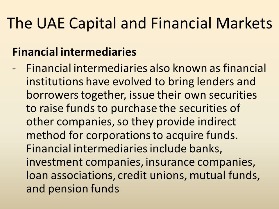 The UAE Capital and Financial Markets Financial intermediaries -Financial intermediaries also known as financial institutions have evolved to bring le