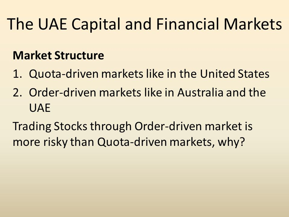 The UAE Capital and Financial Markets Market Structure 1.Quota-driven markets like in the United States 2.Order-driven markets like in Australia and the UAE Trading Stocks through Order-driven market is more risky than Quota-driven markets, why?