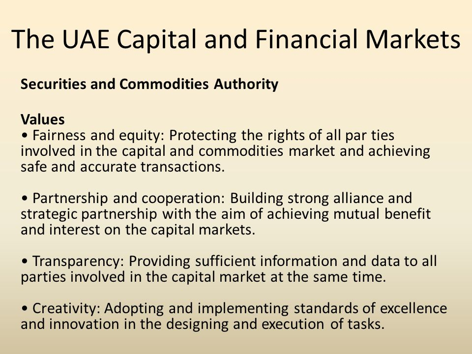 The UAE Capital and Financial Markets Securities and Commodities Authority Values Fairness and equity: Protecting the rights of all par ties involved in the capital and commodities market and achieving safe and accurate transactions.