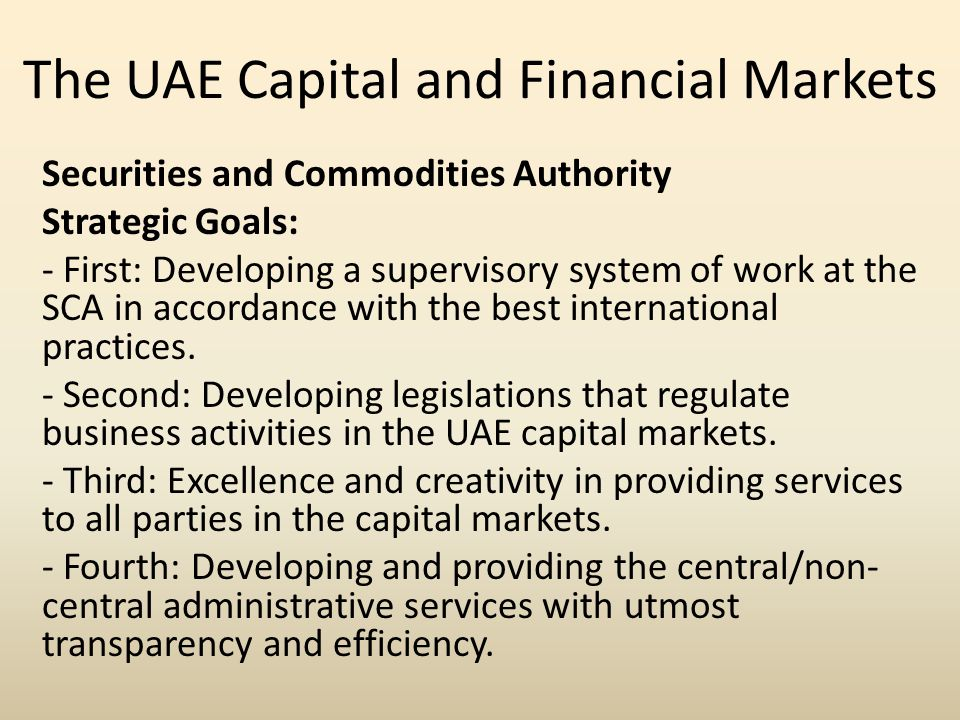 The UAE Capital and Financial Markets Securities and Commodities Authority Strategic Goals: - First: Developing a supervisory system of work at the SCA in accordance with the best international practices.