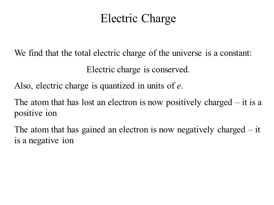 Electric Charge We find that the total electric charge of the universe is a constant: Electric charge is conserved. Also, electric charge is quantized