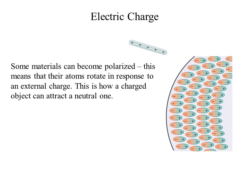 Electric Charge Some materials can become polarized – this means that their atoms rotate in response to an external charge. This is how a charged obje