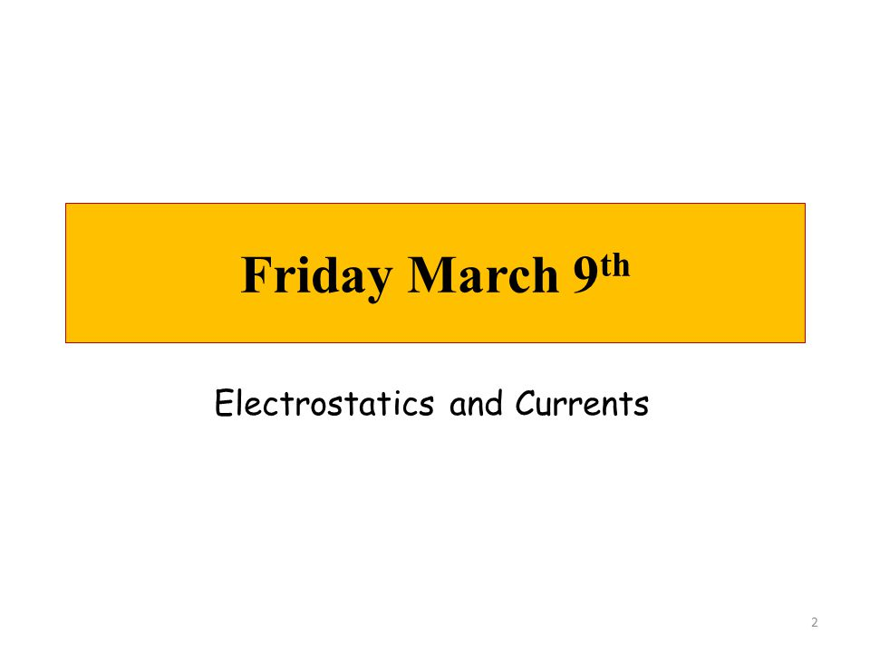 Friday March 9 th 2 Electrostatics and Currents