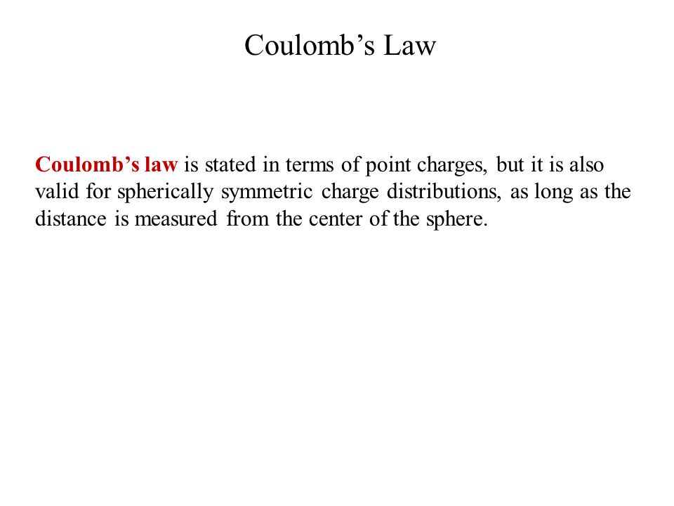 Coulomb's Law Coulomb's law is stated in terms of point charges, but it is also valid for spherically symmetric charge distributions, as long as the distance is measured from the center of the sphere.
