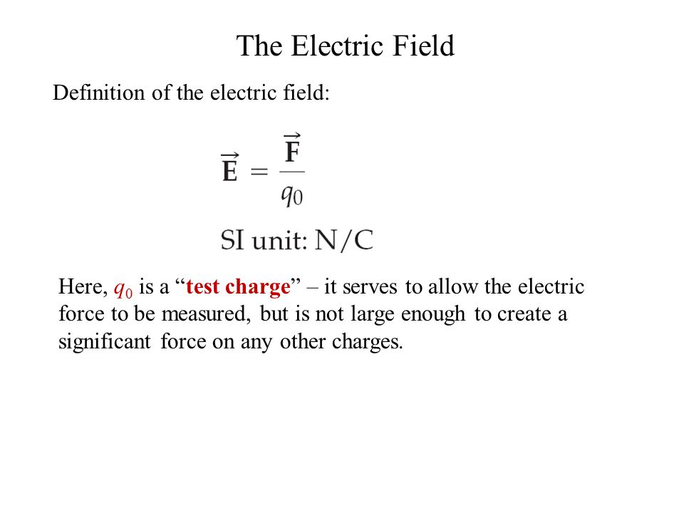 The Electric Field Definition of the electric field: Here, q 0 is a test charge – it serves to allow the electric force to be measured, but is not large enough to create a significant force on any other charges.
