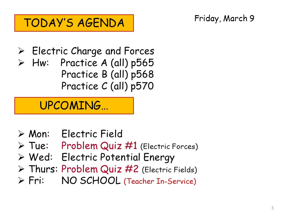 TODAY'S AGENDA  Electric Charge and Forces  Hw: Practice A (all) p565 Practice B (all) p568 Practice C (all) p570 UPCOMING…  Mon:Electric Field  Tue:Problem Quiz #1 (Electric Forces)  Wed:Electric Potential Energy  Thurs:Problem Quiz #2 (Electric Fields)  Fri:NO SCHOOL (Teacher In-Service) Friday, March 9 3