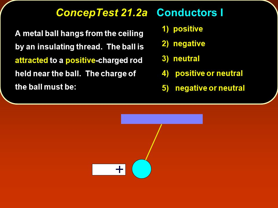ConcepTest 21.2aConductors I ConcepTest 21.2a Conductors I 1) positive 2) negative 3) neutral 4) positive or neutral 5) negative or neutral A metal ba