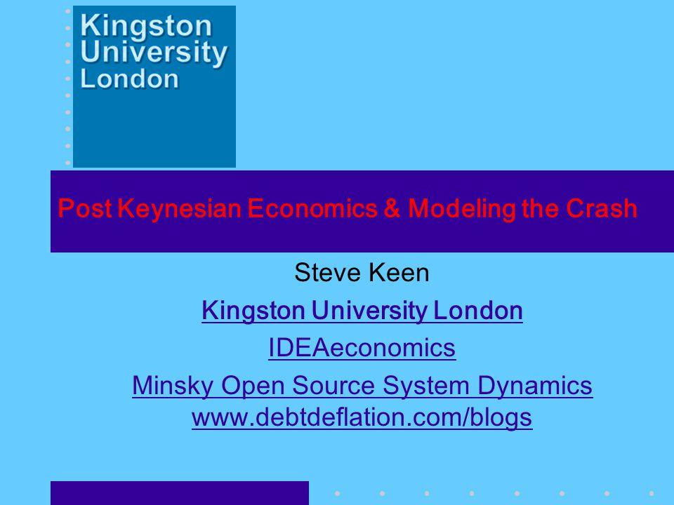Post Keynesian Economics & Modeling the Crash Steve Keen Kingston University London IDEAeconomics Minsky Open Source System Dynamics www.debtdeflation
