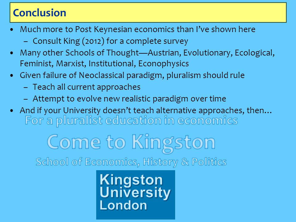Conclusion Much more to Post Keynesian economics than I've shown here –Consult King (2012) for a complete survey Many other Schools of Thought—Austria