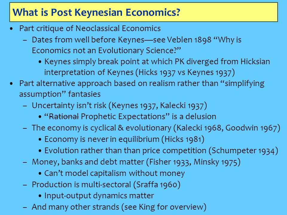 Post Keynesian Economics: the critiques One example among many: –Empirical critique of Neoclassical assumption of rising marginal cost (Sraffa 1926, Eiteman, Means, Lee) Neoclassical theory: rising marginal cost –Fixed input (capital) in short run –Vary other input (labor) while fixed input constant –Marginal cost rises because of diminishing marginal productivity…