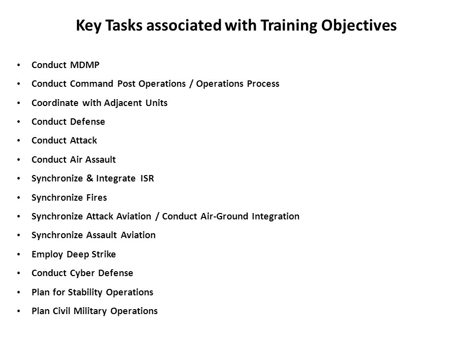 Key Tasks associated with Training Objectives Conduct MDMP Conduct Command Post Operations / Operations Process Coordinate with Adjacent Units Conduct
