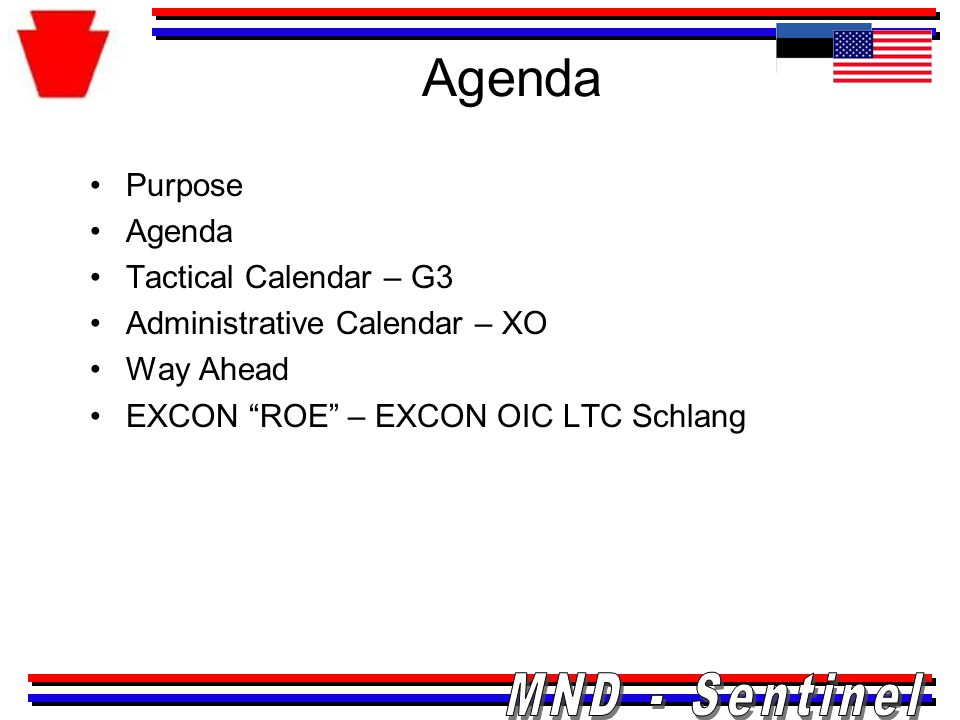 Tactical Calendar * Occurs Daily SundayMondayTuesdayWednesdayThursdayFridaySaturday 10111213141516 0800 – OPORD Brief Format published 1300 – Estonian BDE in COIC BDE to DIV / RFIs final TBD– MND OPORD Brief Rehearsal in COIC internal * 1900- Staff Call / AAR in Issue, Discussion, Recommendation * 2000- Daily SITREP to JFHQ / TAG Daily *2000 - PERSTAT to 21 st TSC *0800 Calendar to Cmdr Time TBD: Opening Ceremony TBD – MND OPORD to Cmdr 1830 – VTC to 21 TSC Schedule Staff Briefs (5Ws to G3) Time TBD: Estonia Brigade Rock Drill Begin FRAGO production (3 required) MINI-EX MINI-EX Hotwash MESEL Team Reports to TARTU Cultural Day Academics/MDMP Refinement JCATS Training MINI-EX