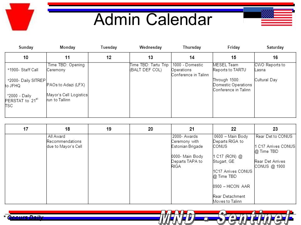 Admin Calendar * Occurs Daily SundayMondayTuesdayWednesdayThursdayFridaySaturday 10111213141516 * 1900- Staff Call * 2000- Daily SITREP to JFHQ *2000 - Daily PERSTAT to 21 st TSC Time TBD: Opening Ceremony PAOs to Adazi (LFX) Mayor's Cell Logistics run to Tallinn Time TBD: Tartu Trip (BALT DEF COL) 1000 - Domestic Operations Conference in Talinn MESEL Team Reports to TARTU Through 1500: Domestic Operations Conference in Talinn CWO Reports to Lasna Cultural Day 17181920212223 All Award Recommendations due to Mayor's Cell 2000- Awards Ceremony with Estonian Brigade 0000- Main Body Departs TAPA to RIGA 0600 – Main Body Departs RIGA to CONUS 1 C17 (RON) @ Stugart, GE 1C17 Arrives CONUS @ Time TBD 0900 – HICON AAR Rear Detachment Moves to Talinn Rear Det to CONUS 1 C17 Arrives CONUS @ Time TBD Rear Det Arrives CONUS @ 1900